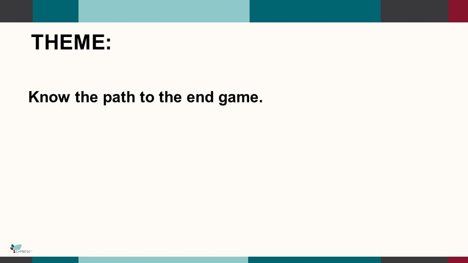 THEME: Know the path to the end game.