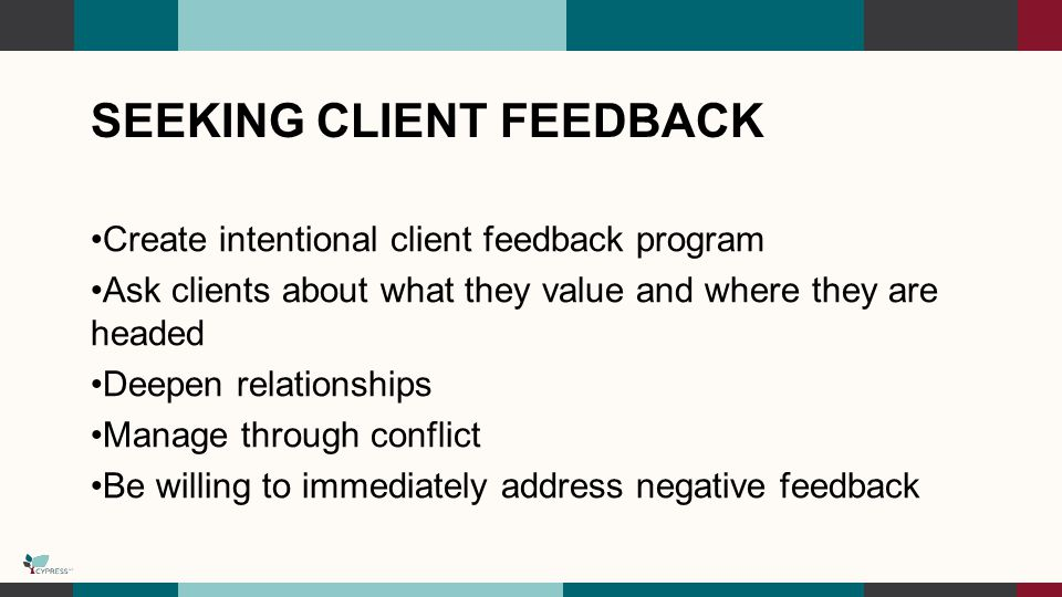 SEEKING CLIENT FEEDBACK Create intentional client feedback program Ask clients about what they value and where they are headed Deepen relationships Manage through conflict Be willing to immediately address negative feedback