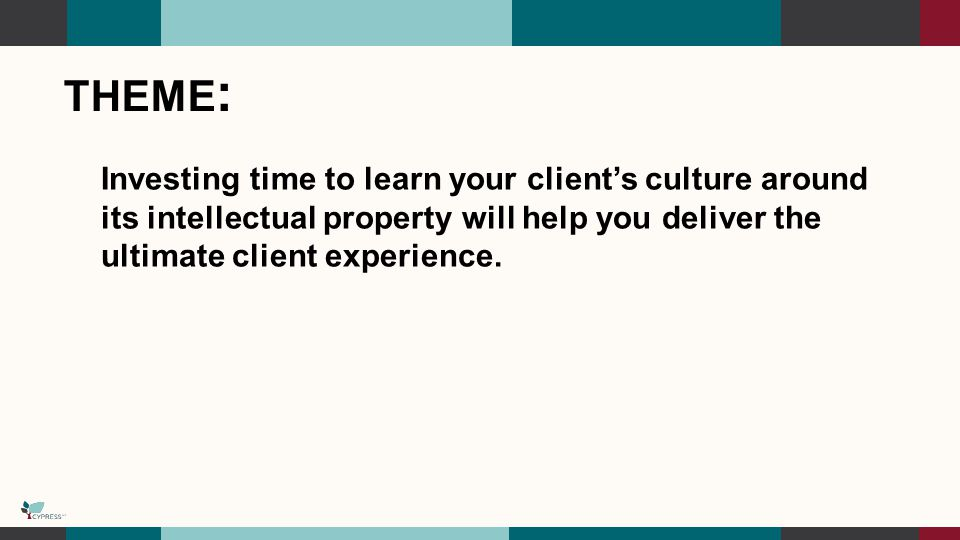 THEME : Investing time to learn your client's culture around its intellectual property will help you deliver the ultimate client experience.