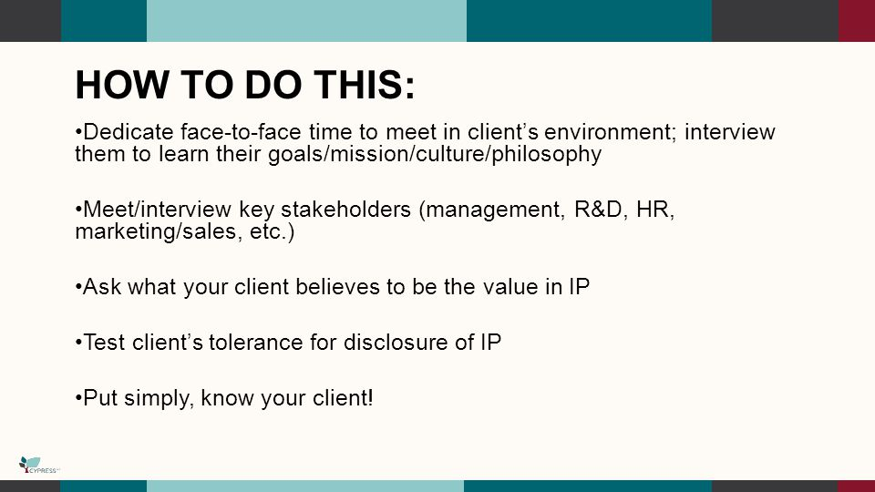 HOW TO DO THIS: Dedicate face-to-face time to meet in client's environment; interview them to learn their goals/mission/culture/philosophy Meet/interview key stakeholders (management, R&D, HR, marketing/sales, etc.) Ask what your client believes to be the value in IP Test client's tolerance for disclosure of IP Put simply, know your client!