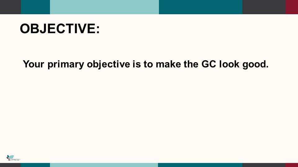 OBJECTIVE: Your primary objective is to make the GC look good.