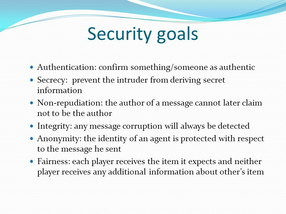 Security goals Authentication: confirm something/someone as authentic Secrecy: prevent the intruder from deriving secret information Non-repudiation: