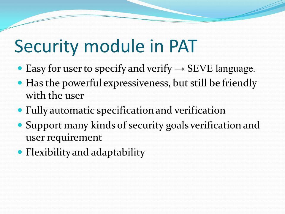 Framework for SEVE module (translator way) User specification using SEVE language Automatic translation from SEVE language to PAT language Adding intruder behavior and specification Using PAT tool to check the security requirement Transformation from counter example (if have) to human reading form Verification output to user Blackbox with the user