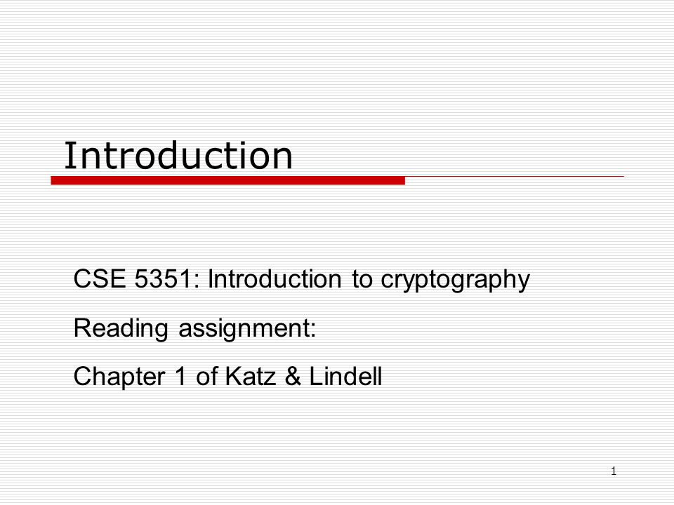 1 Introduction CSE 5351: Introduction to cryptography Reading assignment: Chapter 1 of Katz & Lindell
