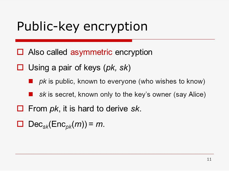 11 Public-key encryption  Also called asymmetric encryption  Using a pair of keys (pk, sk) pk is public, known to everyone (who wishes to know) sk is secret, known only to the key's owner (say Alice)  From pk, it is hard to derive sk.