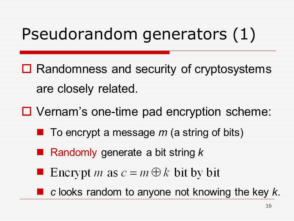 Pseudorandom generators (1)  Randomness and security of cryptosystems are closely related.