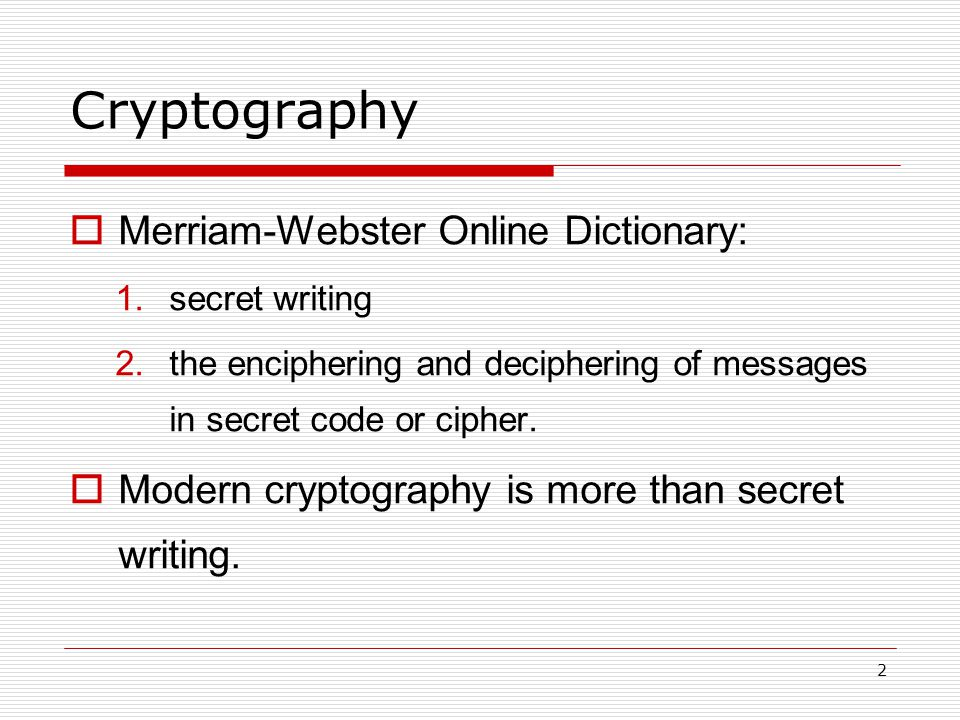 Cryptography  Merriam-Webster Online Dictionary: 1.secret writing 2.the enciphering and deciphering of messages in secret code or cipher.