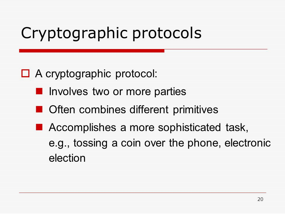 20 Cryptographic protocols  A cryptographic protocol: Involves two or more parties Often combines different primitives Accomplishes a more sophisticated task, e.g., tossing a coin over the phone, electronic election