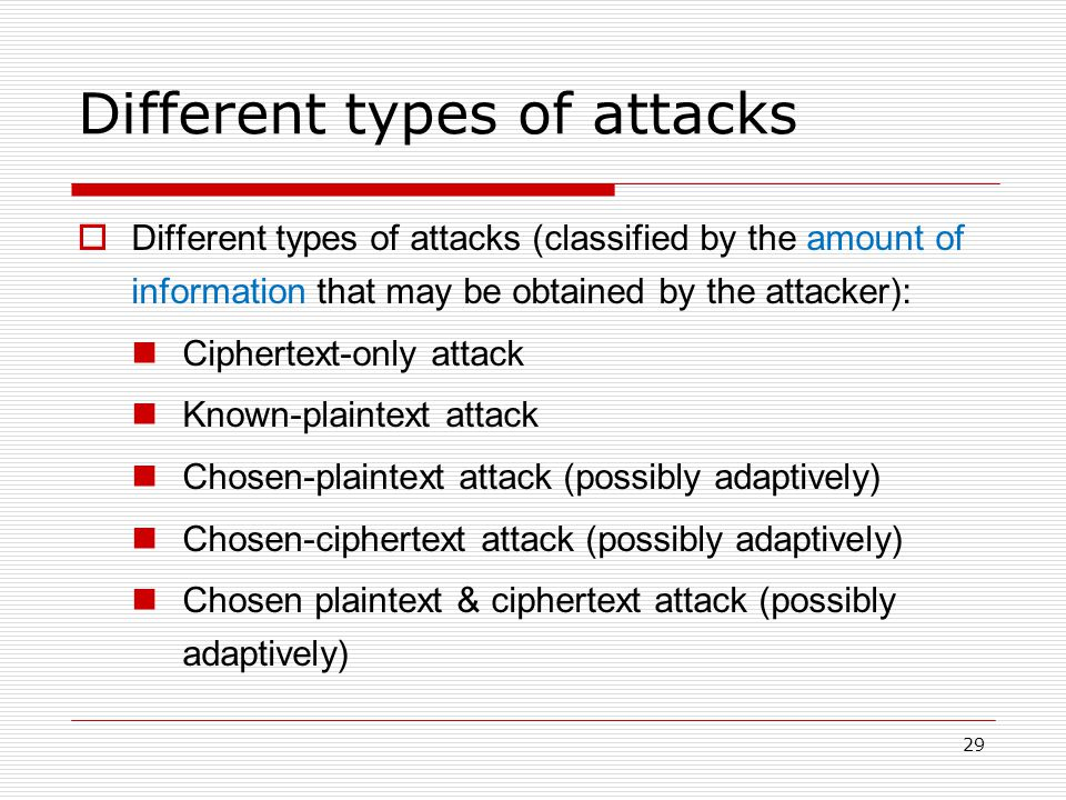 29 Different types of attacks  Different types of attacks (classified by the amount of information that may be obtained by the attacker): Ciphertext-only attack Known-plaintext attack Chosen-plaintext attack (possibly adaptively) Chosen-ciphertext attack (possibly adaptively) Chosen plaintext & ciphertext attack (possibly adaptively)