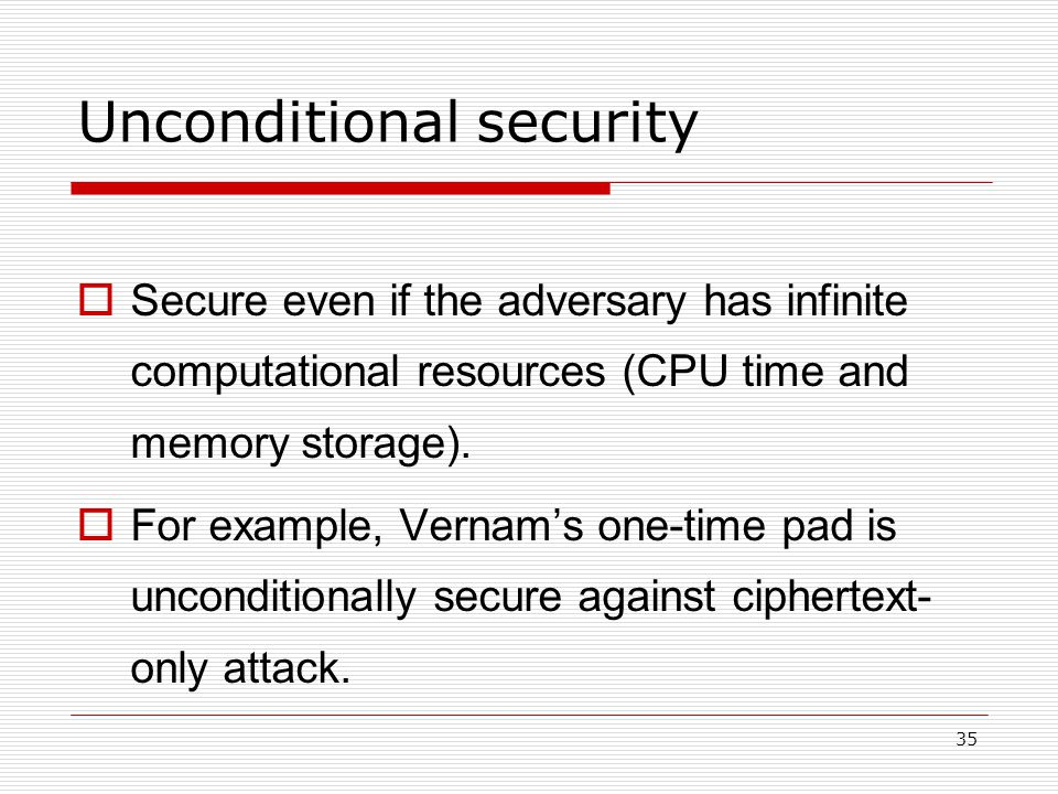 35 Unconditional security  Secure even if the adversary has infinite computational resources (CPU time and memory storage).