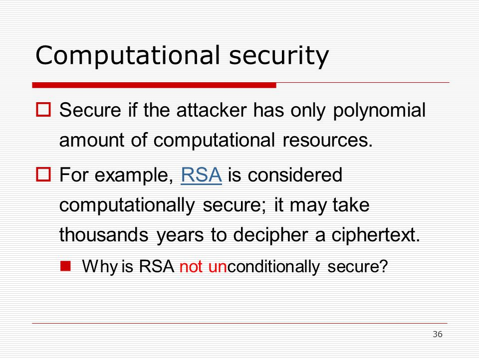 36 Computational security  Secure if the attacker has only polynomial amount of computational resources.