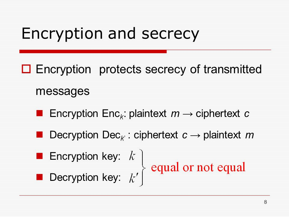 8 Encryption and secrecy  Encryption protects secrecy of transmitted messages Encryption Enc k : plaintext m → ciphertext c Decryption Dec k' : ciphertext c → plaintext m Encryption key: Decryption key: