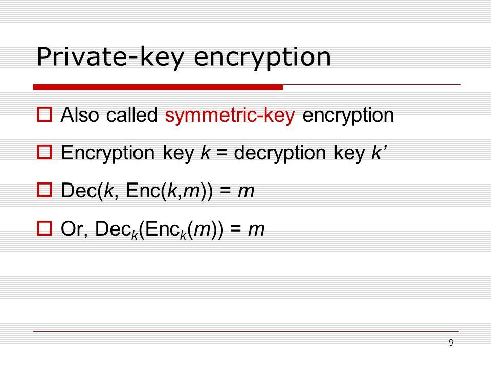 9 Private-key encryption  Also called symmetric-key encryption  Encryption key k = decryption key k'  Dec(k, Enc(k,m)) = m  Or, Dec k (Enc k (m)) = m