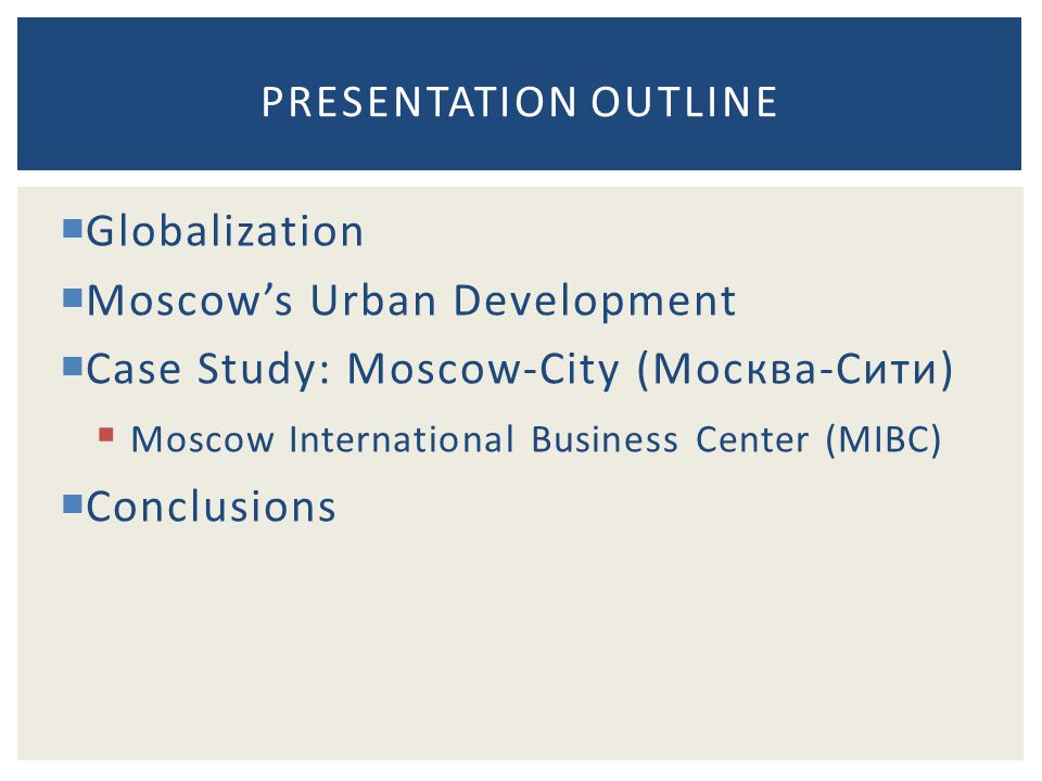  Globalization  Moscow's Urban Development  Case Study: Moscow-City (Москва-Сити)  Moscow International Business Center (MIBC)  Conclusions PRESENTATION OUTLINE