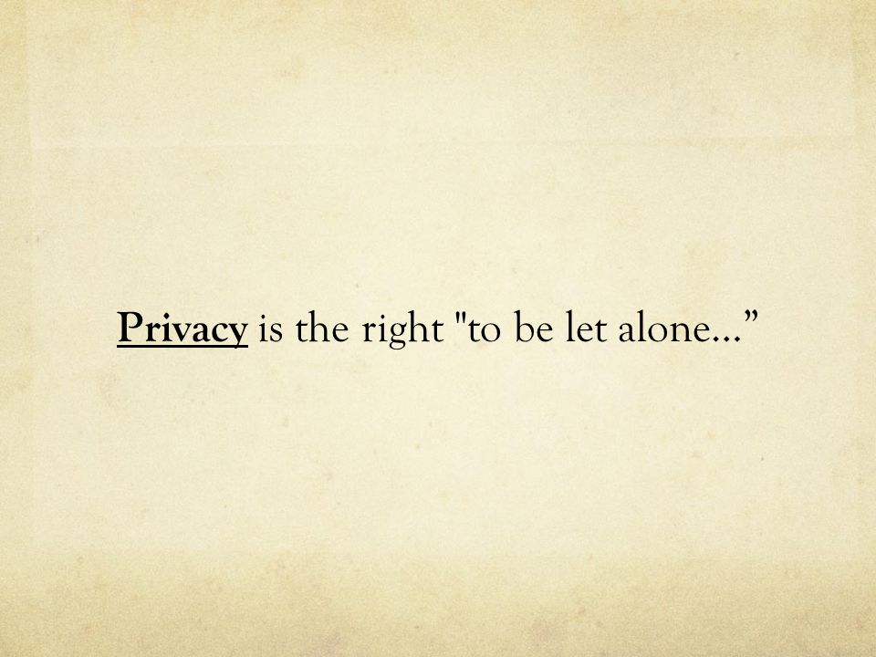 Privacy is the right to be let alone…