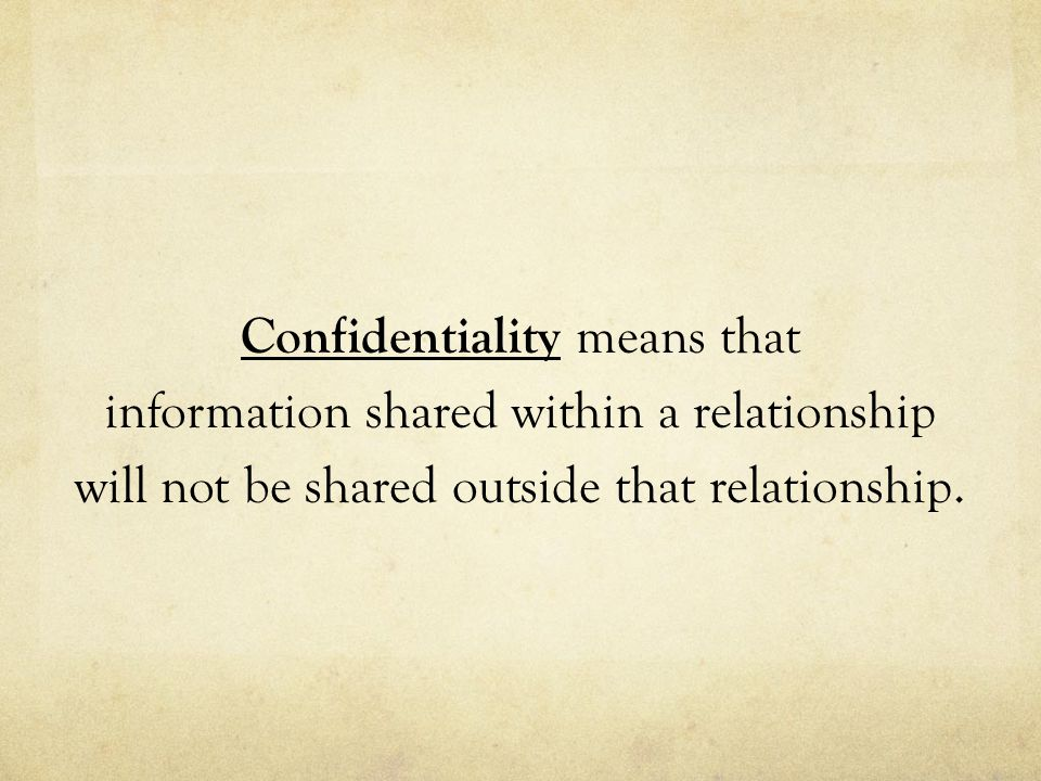 Confidentiality means that information shared within a relationship will not be shared outside that relationship.
