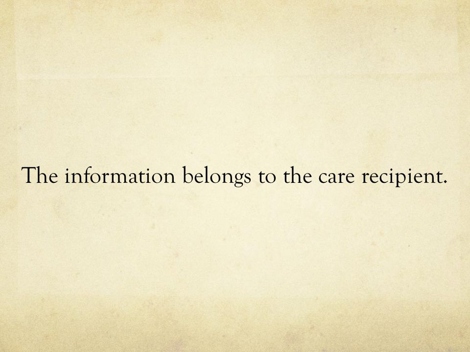 The information belongs to the care recipient.