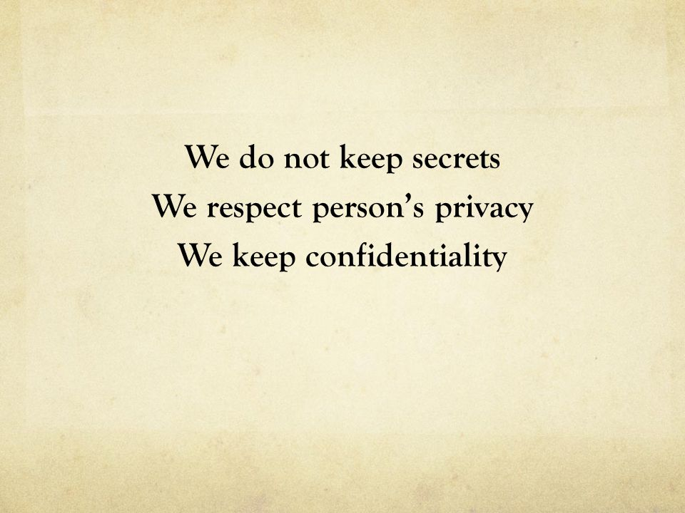 We do not keep secrets We respect person's privacy We keep confidentiality