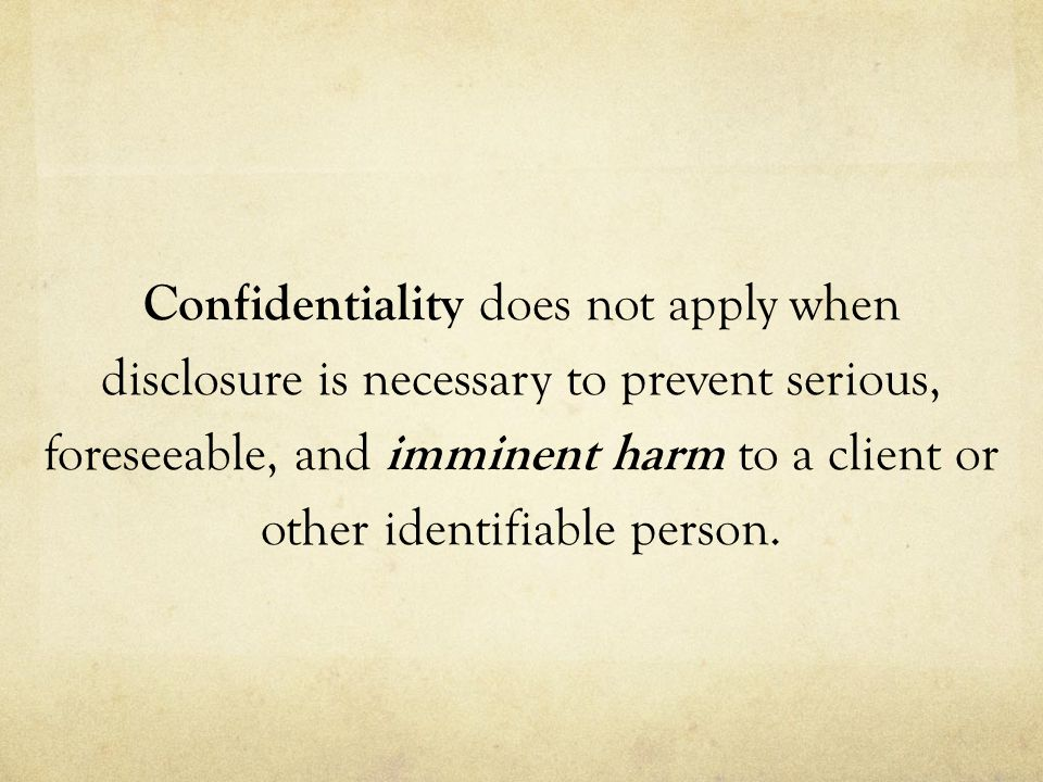 Confidentiality does not apply when disclosure is necessary to prevent serious, foreseeable, and imminent harm to a client or other identifiable person.