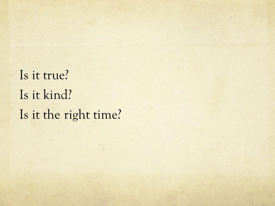 Is it true? Is it kind? Is it the right time?