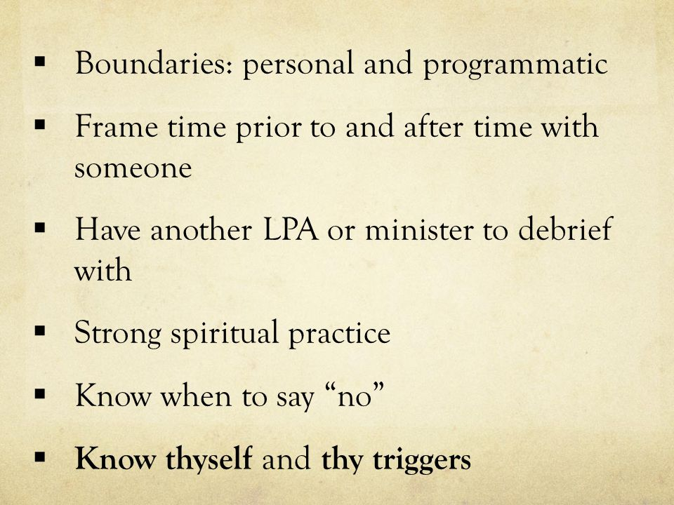  Boundaries: personal and programmatic  Frame time prior to and after time with someone  Have another LPA or minister to debrief with  Strong spiritual practice  Know when to say no  Know thyself and thy triggers