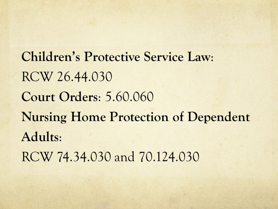 Children's Protective Service Law : RCW 26.44.030 Court Orders : 5.60.060 Nursing Home Protection of Dependent Adults : RCW 74.34.030 and 70.124.030