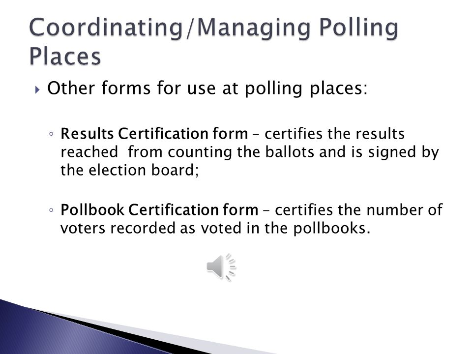  Other forms for use at polling places: ◦ Ballot Certification form – enables election workers to account for all the ballots that are supplied to them; ◦ Election Cost Bill or Time Sheet – record of the hours that each election worker works so that you can pay them accurately; ◦ Election Tally Sheet – helps the election workers in tallying results, especially with multiple races or issues on the ballot;