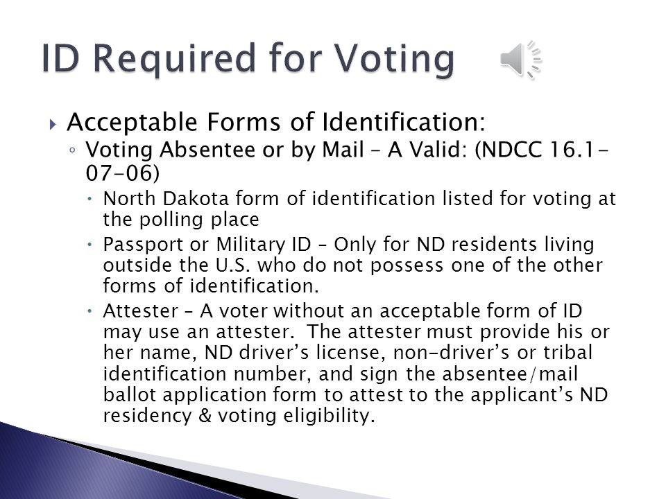  Acceptable Forms of Identification: ◦ Voting at the Polling Place – A Valid North Dakota  Driver's license  Non-driver's identification card  Tribal government issued identification card  Student identification certificate (provided by ND college or university)  Long term care identification certificate (provided by ND facility.