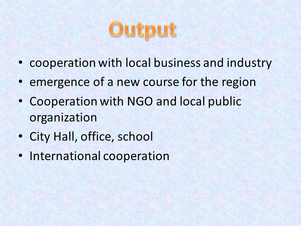 cooperation with local business and industry emergence of a new course for the region Cooperation with NGO and local public organization City Hall, office, school International cooperation