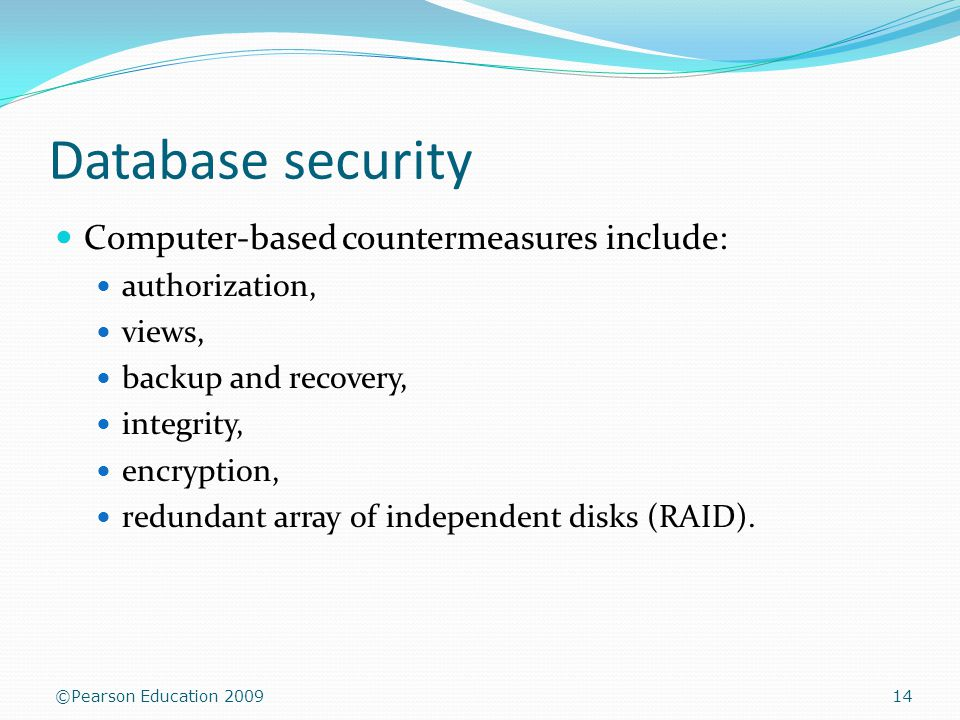 ©Pearson Education 2009 Database security Computer-based countermeasures include: authorization, views, backup and recovery, integrity, encryption, redundant array of independent disks (RAID).