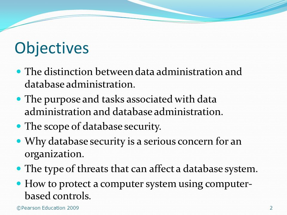 ©Pearson Education 2009 Objectives The distinction between data administration and database administration.