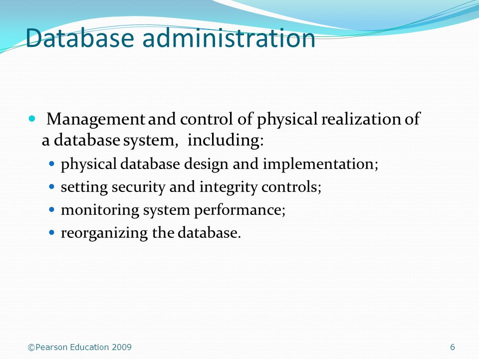 ©Pearson Education 2009 Database administration Management and control of physical realization of a database system, including: physical database design and implementation; setting security and integrity controls; monitoring system performance; reorganizing the database.