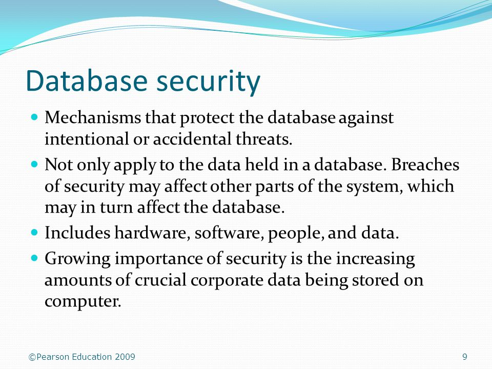 ©Pearson Education 2009 Database security 9 Mechanisms that protect the database against intentional or accidental threats.