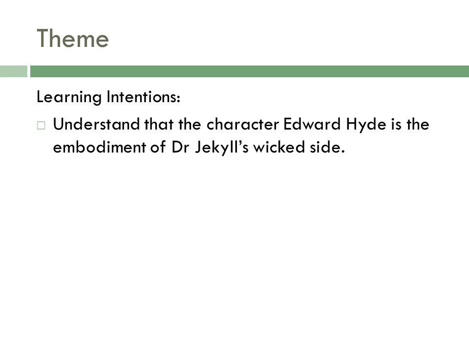 Theme Learning Intentions:  Understand that the character Edward Hyde is the embodiment of Dr Jekyll's wicked side.