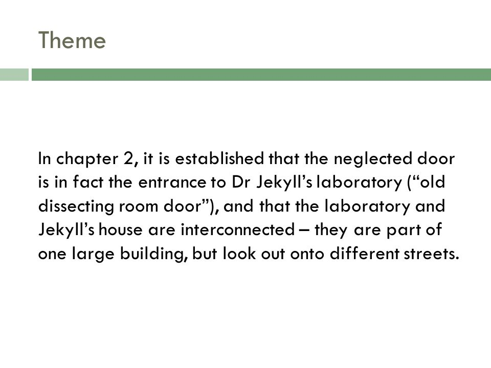 Theme In chapter 2, it is established that the neglected door is in fact the entrance to Dr Jekyll's laboratory ( old dissecting room door ), and that the laboratory and Jekyll's house are interconnected – they are part of one large building, but look out onto different streets.