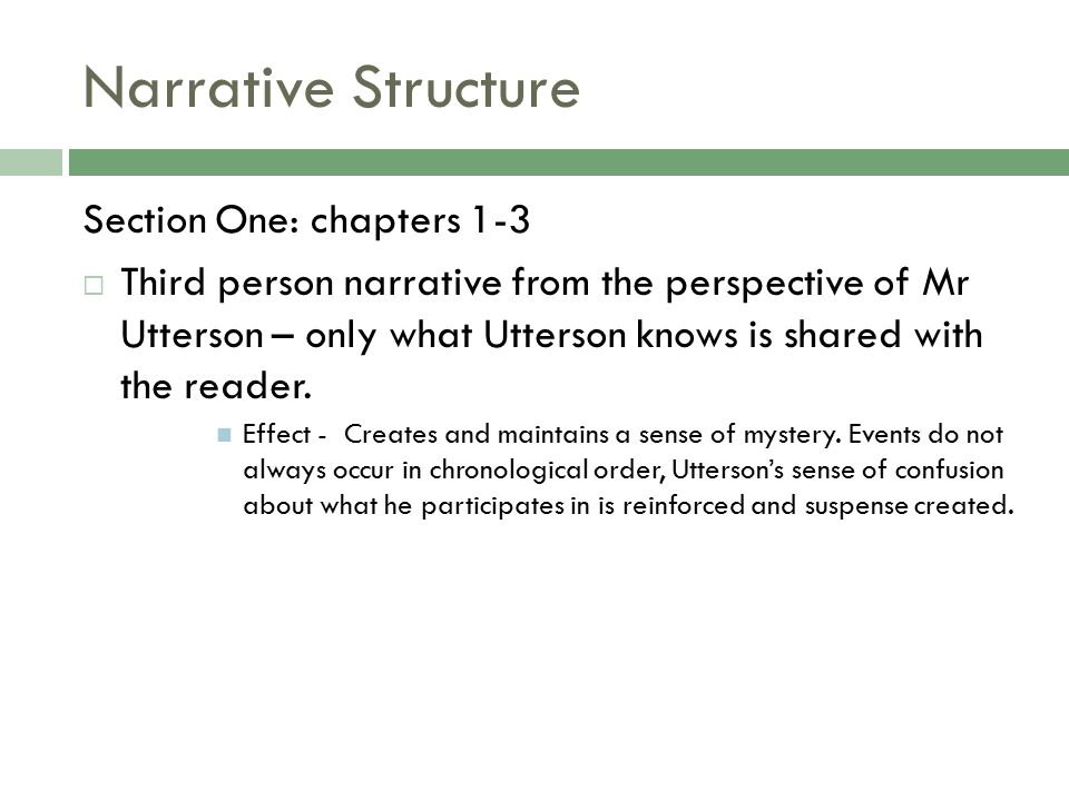 Narrative Structure Section One: chapters 1-3  Third person narrative from the perspective of Mr Utterson – only what Utterson knows is shared with the reader.