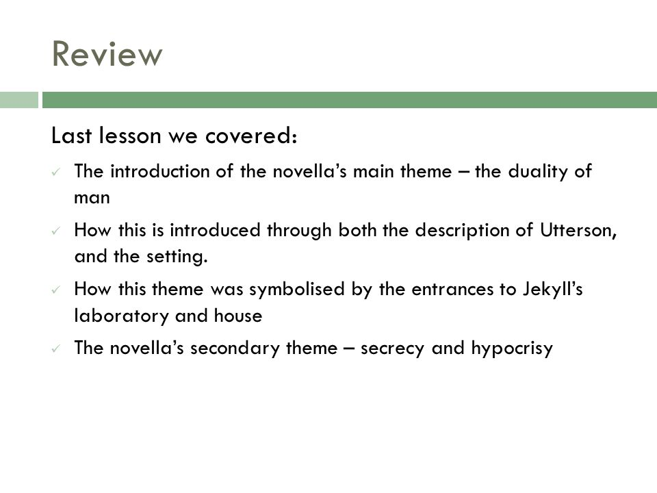 Review Last lesson we covered: The introduction of the novella's main theme – the duality of man How this is introduced through both the description of Utterson, and the setting.