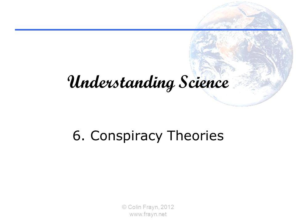 Understanding Science 6. Conspiracy Theories © Colin Frayn, 2012 www.frayn.net