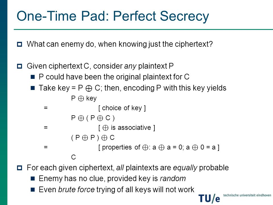 One-Time Pad: Perfect Secrecy  What can enemy do, when knowing just the ciphertext?  Given ciphertext C, consider any plaintext P P could have been