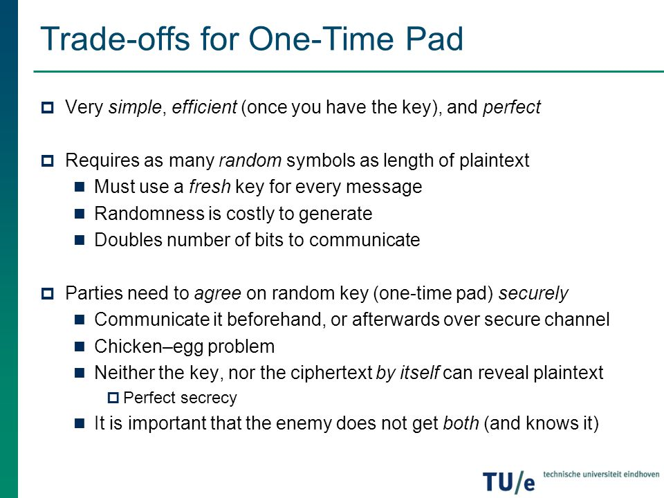 Trade-offs for One-Time Pad  Very simple, efficient (once you have the key), and perfect  Requires as many random symbols as length of plaintext Mus