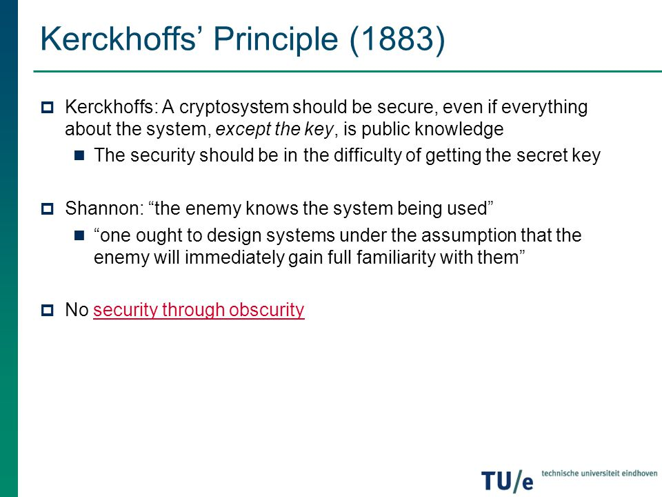 Kerckhoffs' Principle (1883)  Kerckhoffs: A cryptosystem should be secure, even if everything about the system, except the key, is public knowledge T