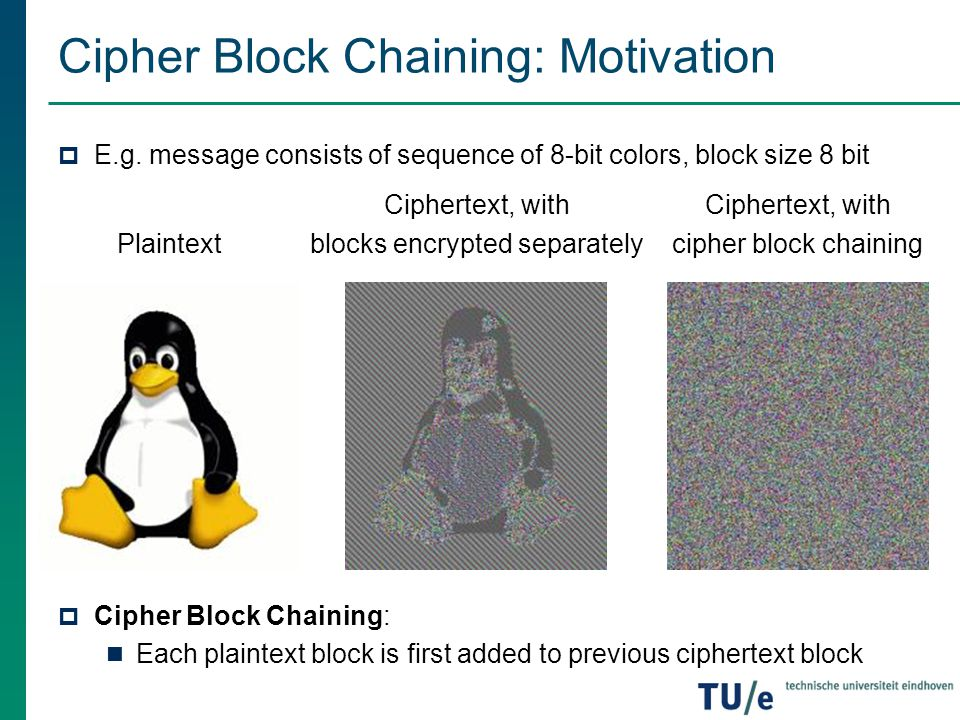Cipher Block Chaining: Motivation  E.g. message consists of sequence of 8-bit colors, block size 8 bit  Cipher Block Chaining: Each plaintext block