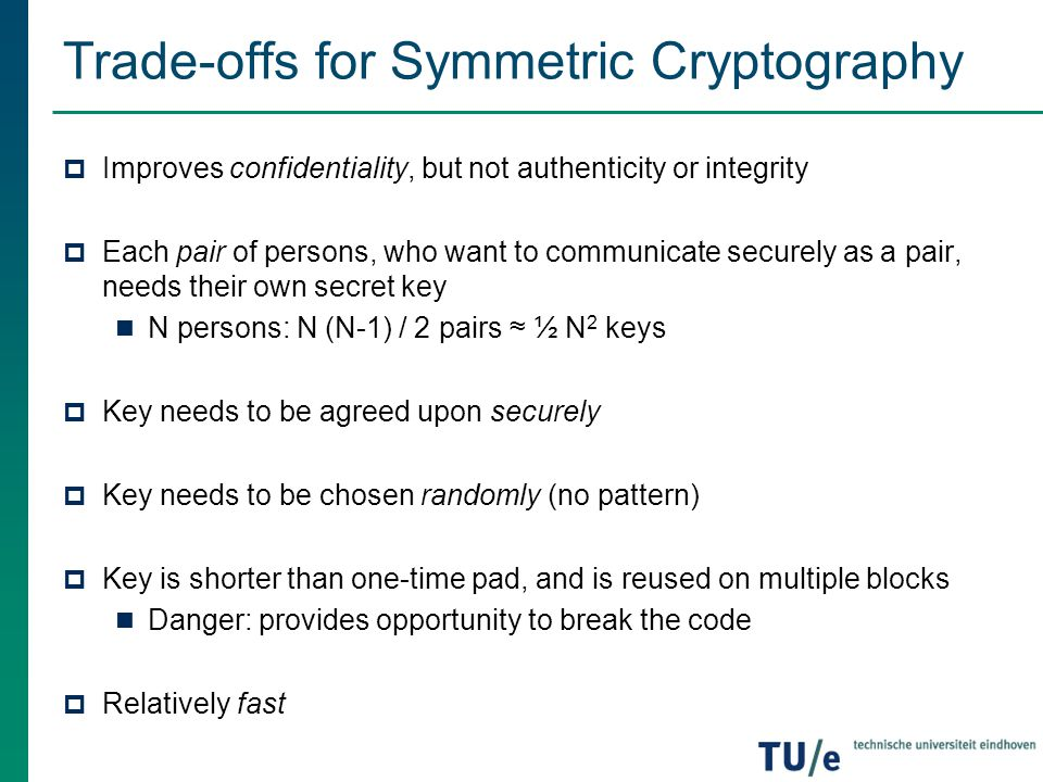 Trade-offs for Symmetric Cryptography  Improves confidentiality, but not authenticity or integrity  Each pair of persons, who want to communicate se