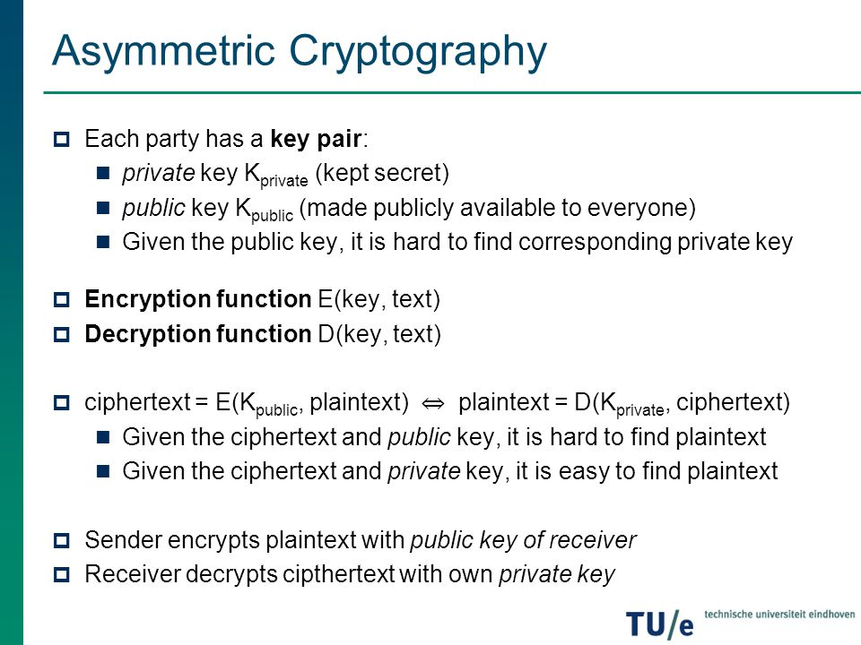 Asymmetric Cryptography  Each party has a key pair: private key K private (kept secret) public key K public (made publicly available to everyone) Giv