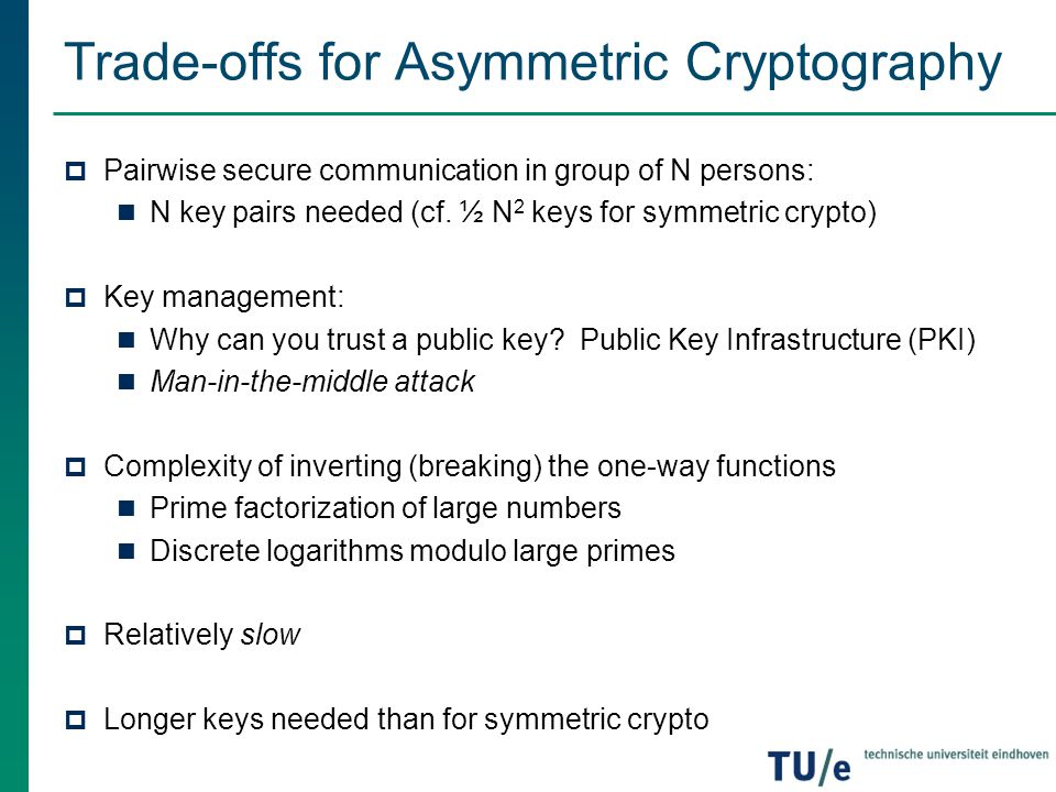 Trade-offs for Asymmetric Cryptography  Pairwise secure communication in group of N persons: N key pairs needed (cf. ½ N 2 keys for symmetric crypto)