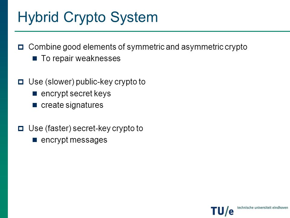 Hybrid Crypto System  Combine good elements of symmetric and asymmetric crypto To repair weaknesses  Use (slower) public-key crypto to encrypt secre