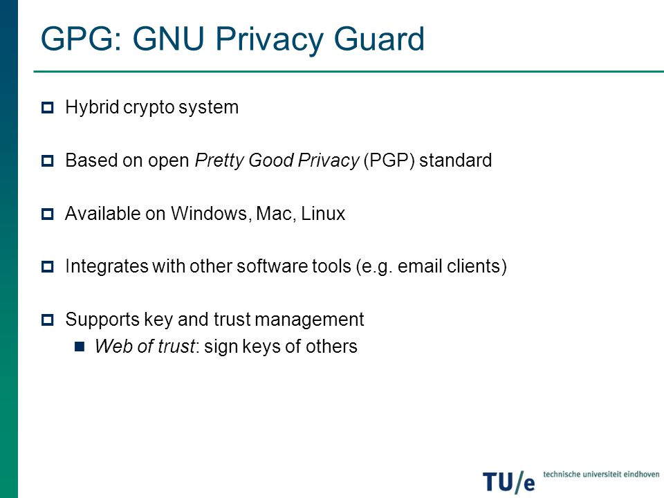 GPG: GNU Privacy Guard  Hybrid crypto system  Based on open Pretty Good Privacy (PGP) standard  Available on Windows, Mac, Linux  Integrates with