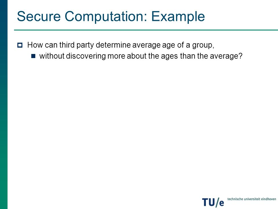 Secure Computation: Example  How can third party determine average age of a group, without discovering more about the ages than the average?