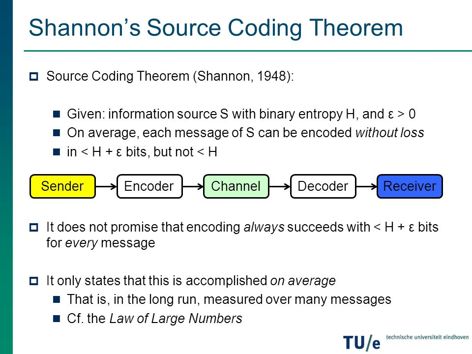 Shannon's Source Coding Theorem  Source Coding Theorem (Shannon, 1948): Given: information source S with binary entropy H, and ε > 0 On average, each