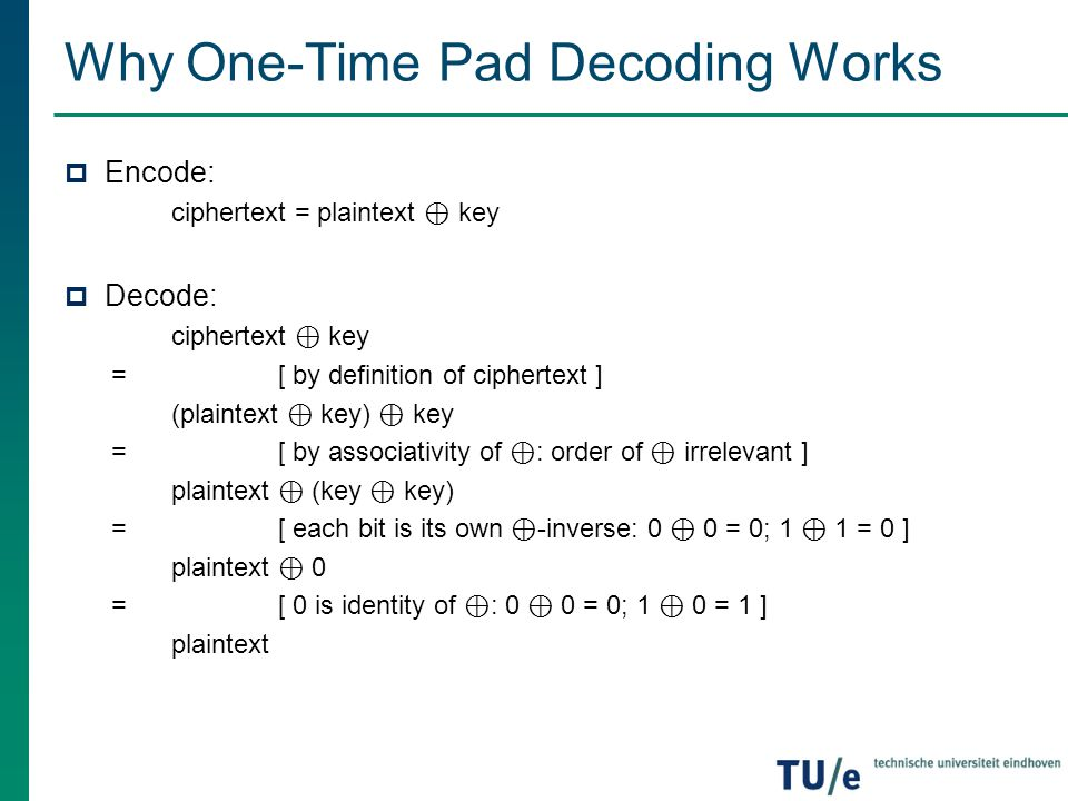 Why One-Time Pad Decoding Works  Encode: ciphertext = plaintext ⊕ key  Decode: ciphertext ⊕ key =[ by definition of ciphertext ] (plaintext ⊕ key) ⊕